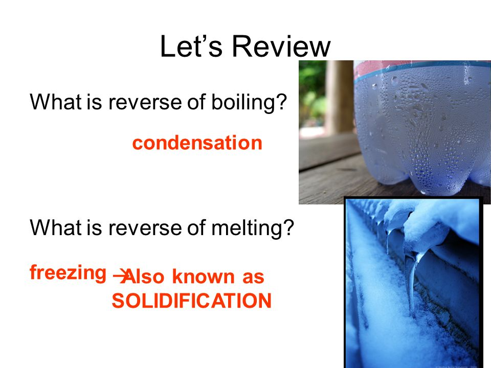Let's Review What is reverse of boiling What is reverse of melting