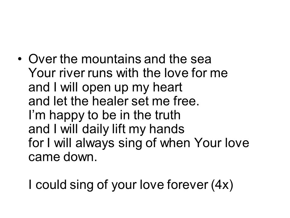 Over the mountains and the sea Your river runs with the love for me and I will open up my heart and let the healer set me free.
