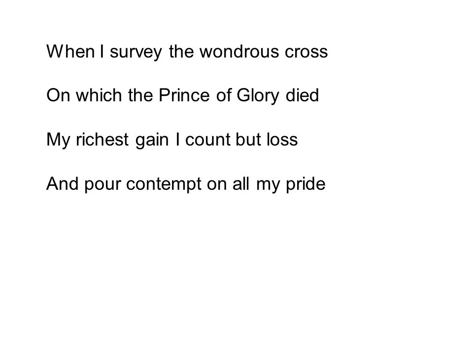 On which the Prince of Glory died My richest gain I count but loss