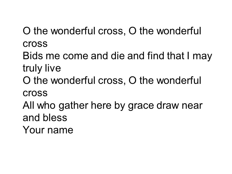 O the wonderful cross, O the wonderful cross Bids me come and die and find that I may truly live O the wonderful cross, O the wonderful cross All who gather here by grace draw near and bless Your name