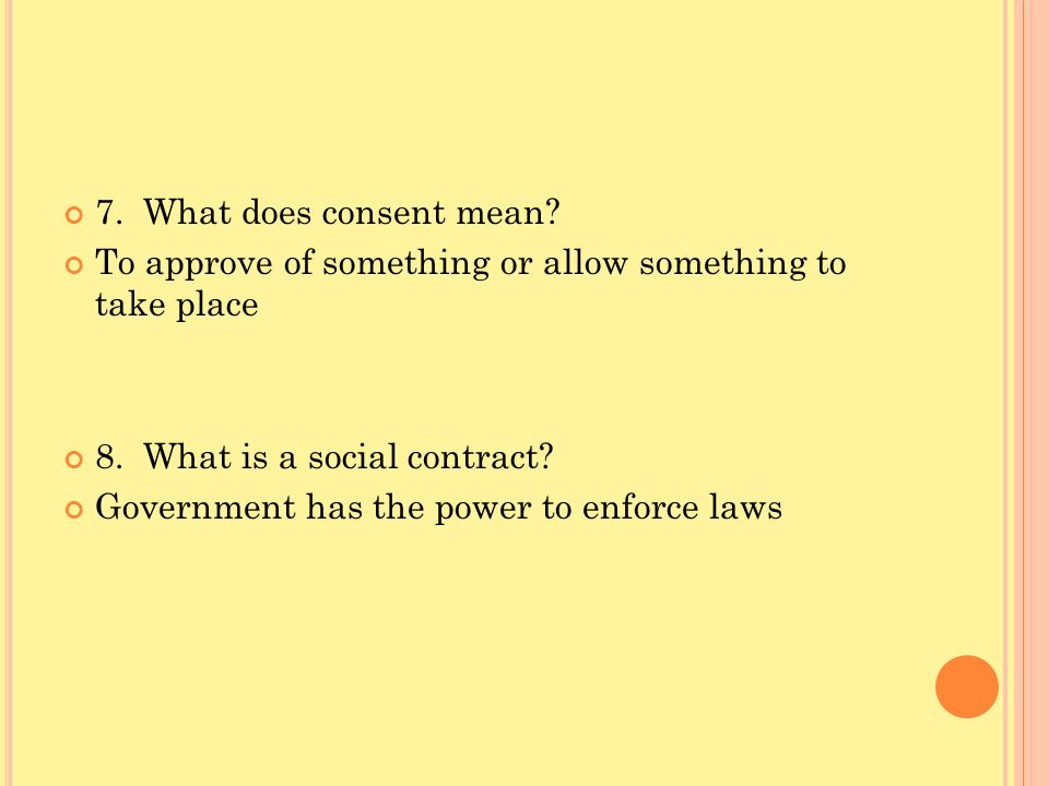7. What does consent mean To approve of something or allow something to take place. 8. What is a social contract
