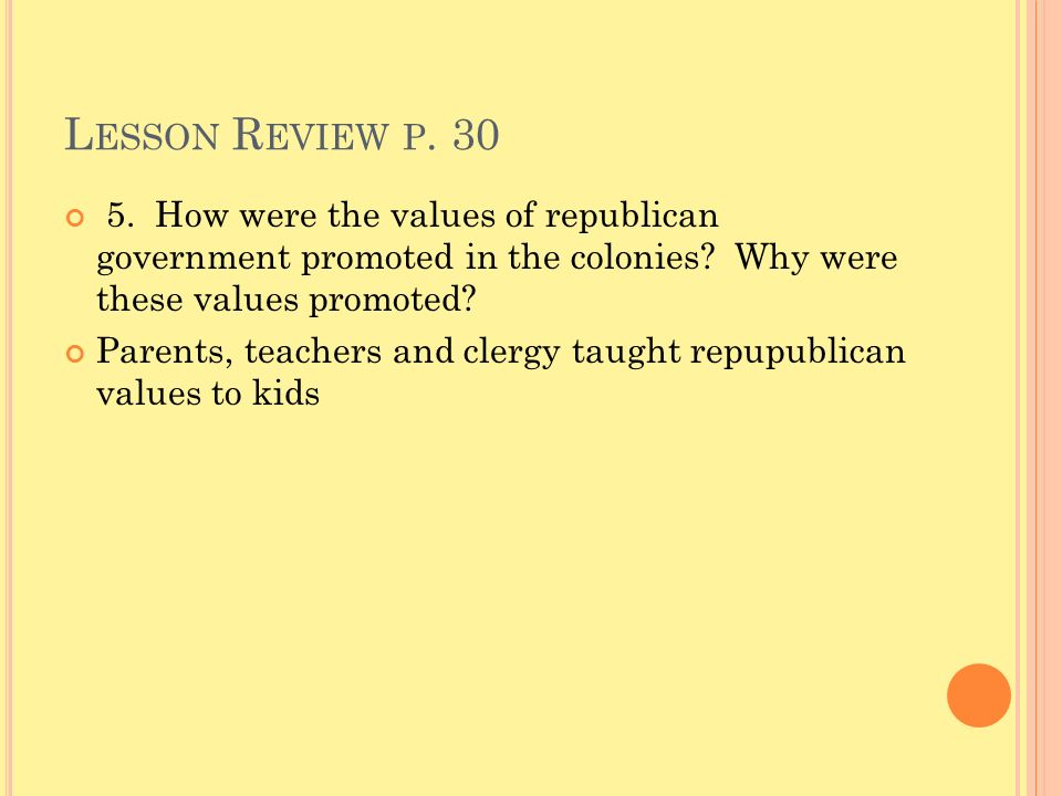 Lesson Review p. 30 5. How were the values of republican government promoted in the colonies Why were these values promoted
