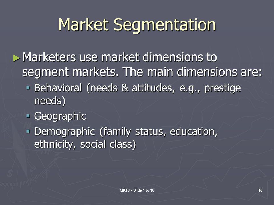 Market Segmentation Marketers use market dimensions to segment markets. The main dimensions are:
