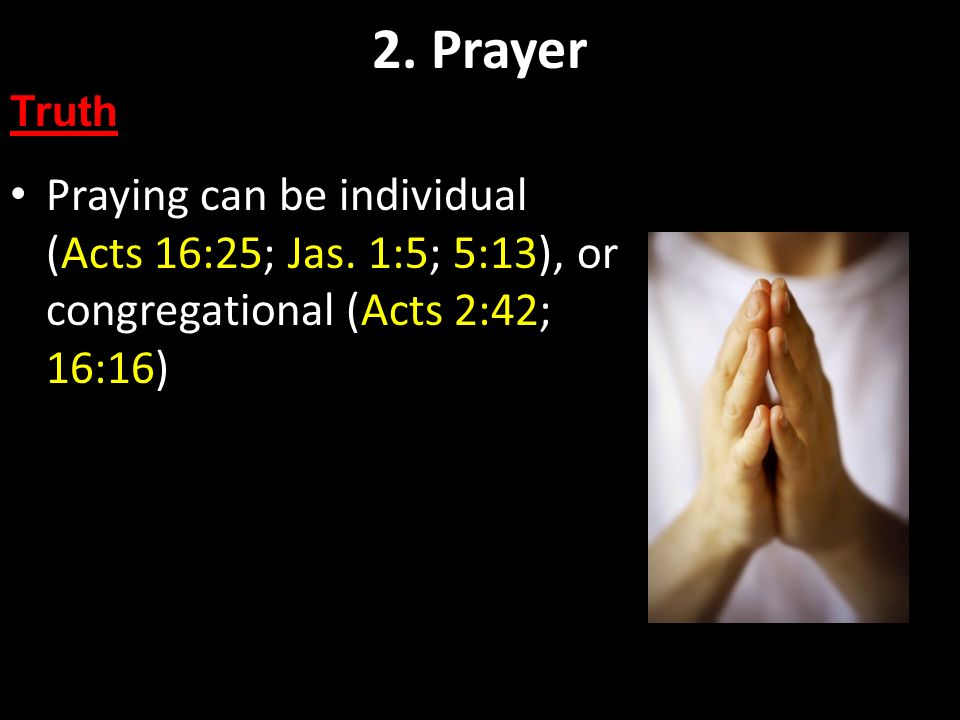 2. Prayer Truth. Praying can be individual (Acts 16:25; Jas.