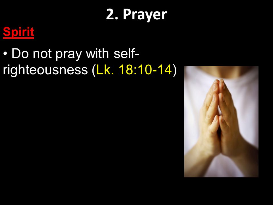 2. Prayer Spirit Do not pray with self- righteousness (Lk. 18:10-14)