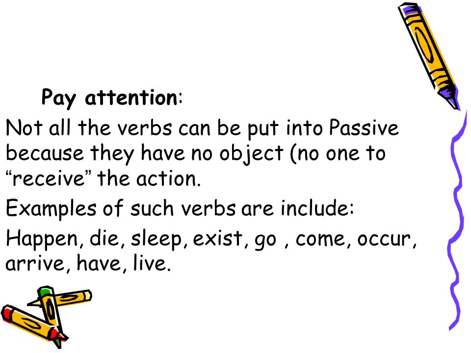Pay attention: Not all the verbs can be put into Passive because they have no object (no one to receive the action.