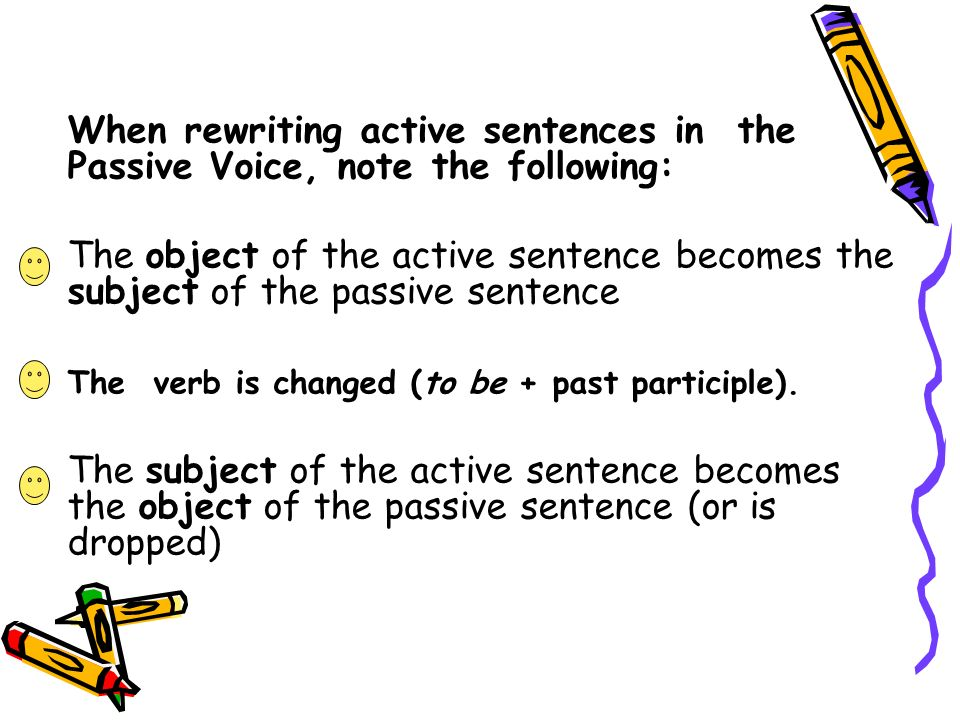 When rewriting active sentences in the Passive Voice, note the following: