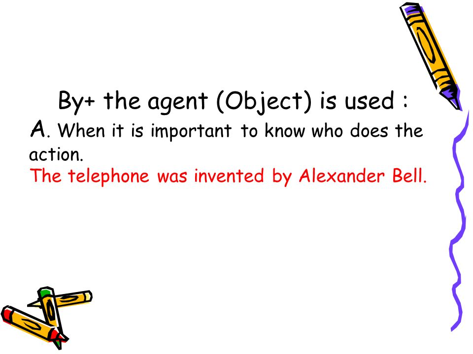 By+ the agent (Object) is used : A