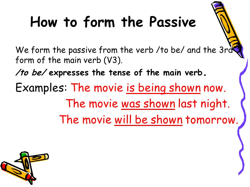 How to form the Passive Examples: The movie is being shown now.