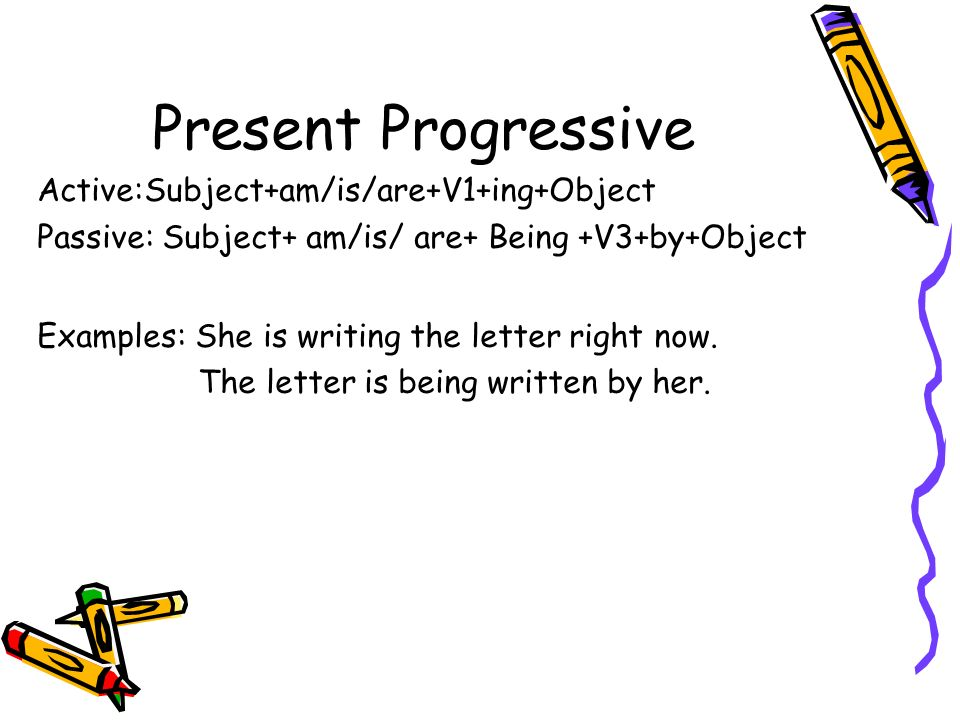 Present Progressive Active:Subject+am/is/are+V1+ing+Object