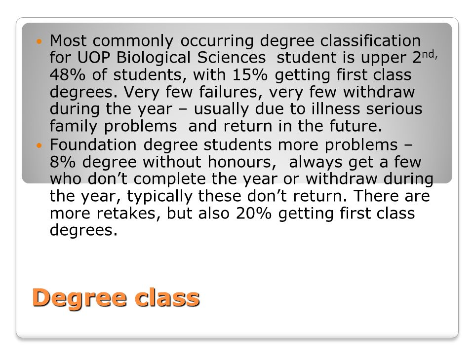 Most commonly occurring degree classification for UOP Biological Sciences student is upper 2nd, 48% of students, with 15% getting first class degrees. Very few failures, very few withdraw during the year – usually due to illness serious family problems and return in the future.