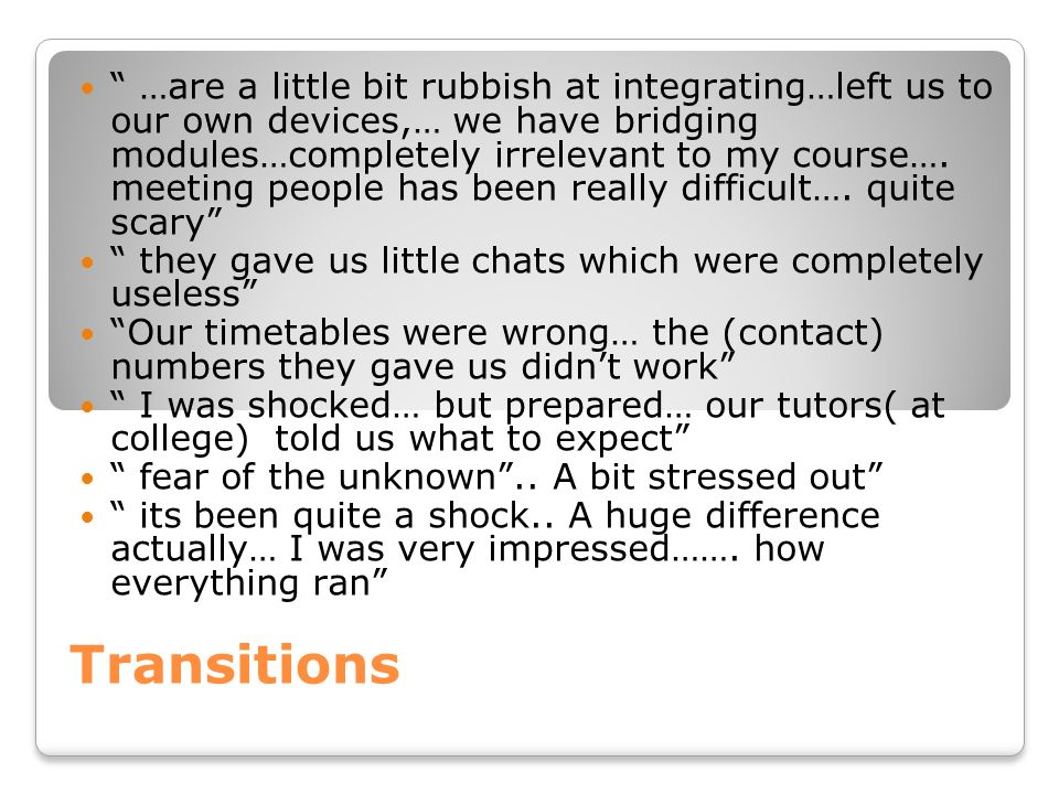 …are a little bit rubbish at integrating…left us to our own devices,… we have bridging modules…completely irrelevant to my course…. meeting people has been really difficult…. quite scary