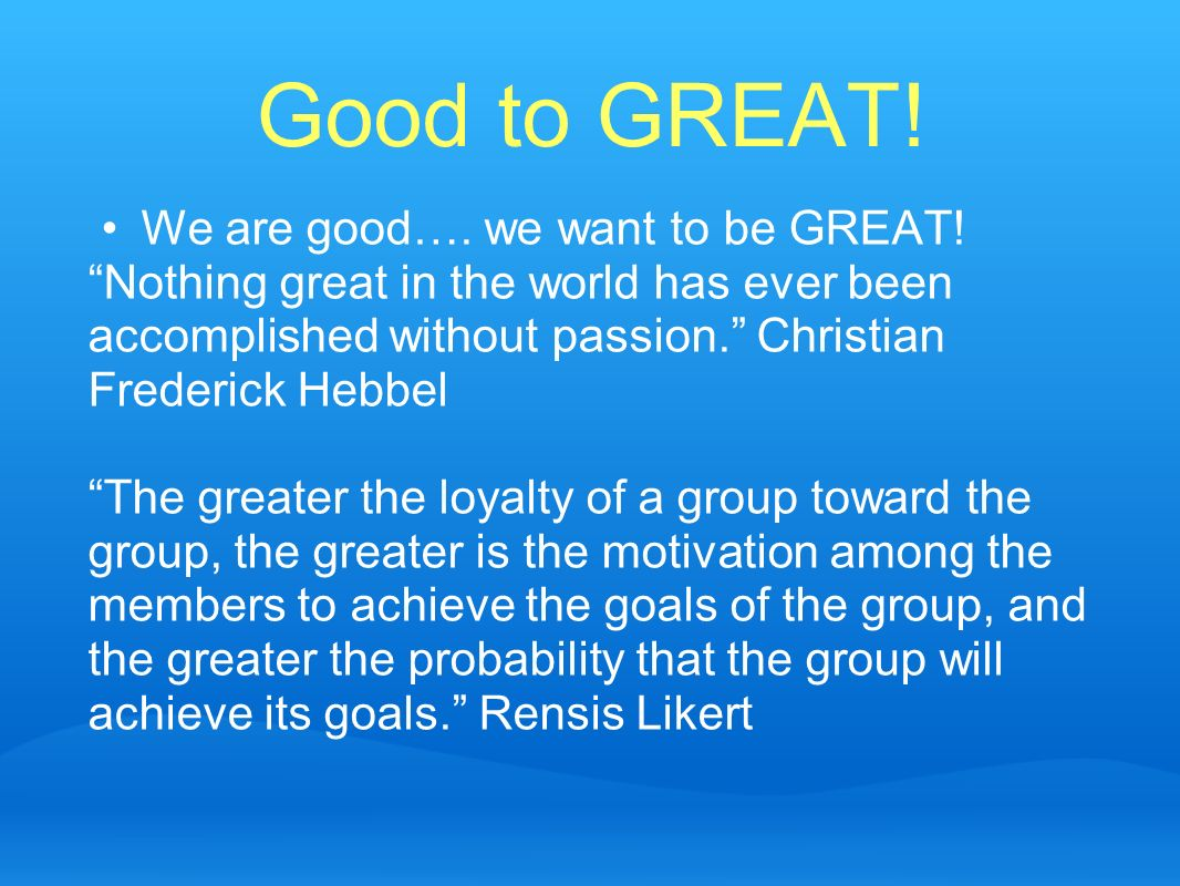 Good to GREAT! We are good…. we want to be GREAT!