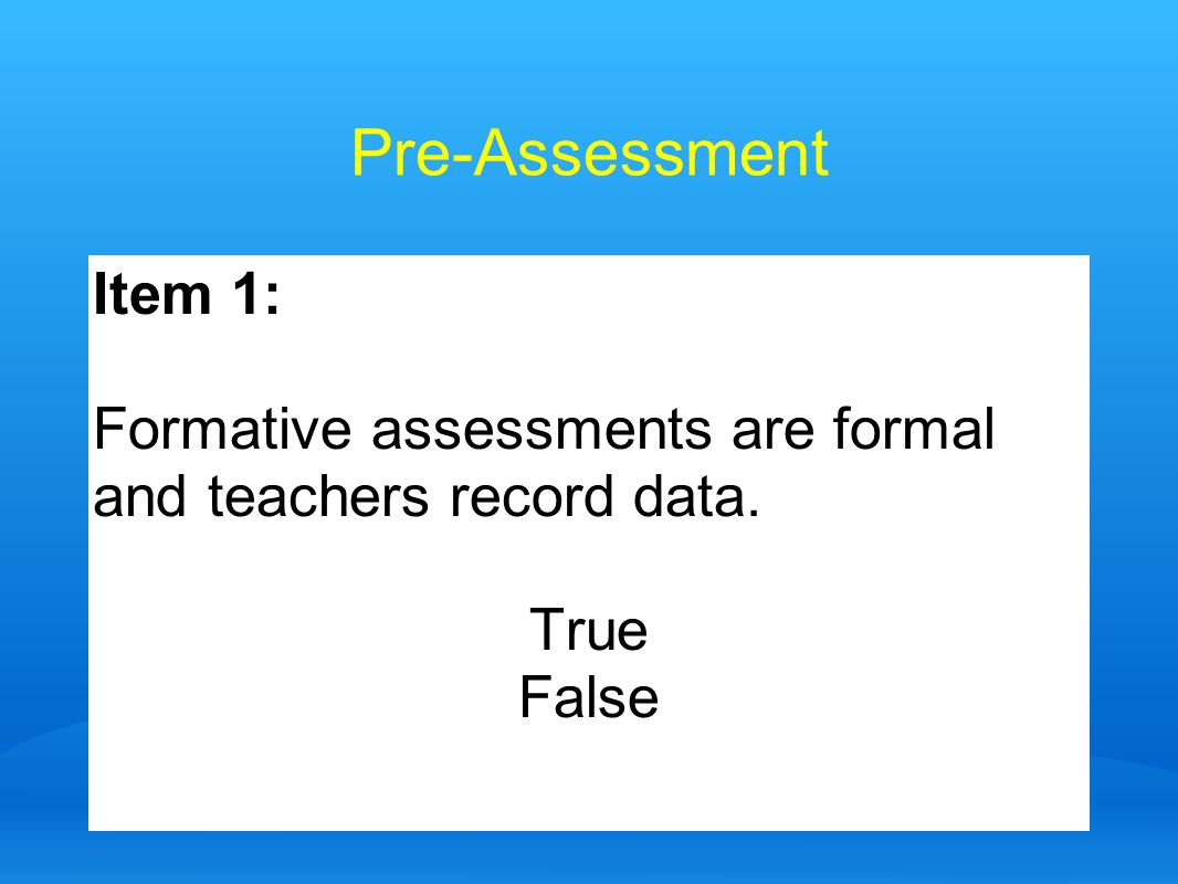 Pre-Assessment Item 1: Formative assessments are formal and teachers record data. True False