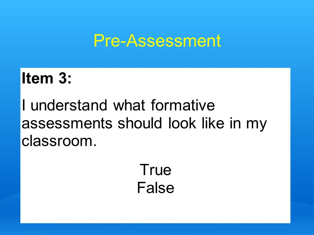 Pre-AssessmentItem 3: I understand what formative assessments should look like in my classroom. True.
