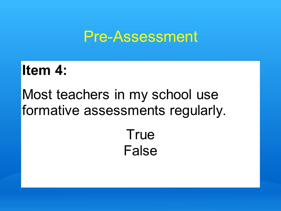 Pre-Assessment Item 4: Most teachers in my school use formative assessments regularly. True False