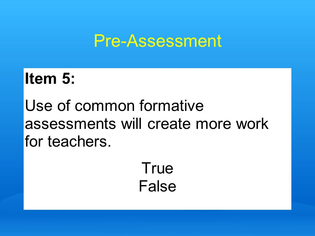 Pre-AssessmentItem 5: Use of common formative assessments will create more work for teachers. True.