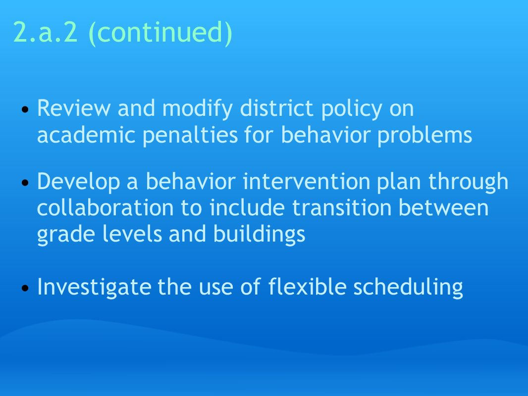 2.a.2 (continued) Review and modify district policy on academic penalties for behavior problems.