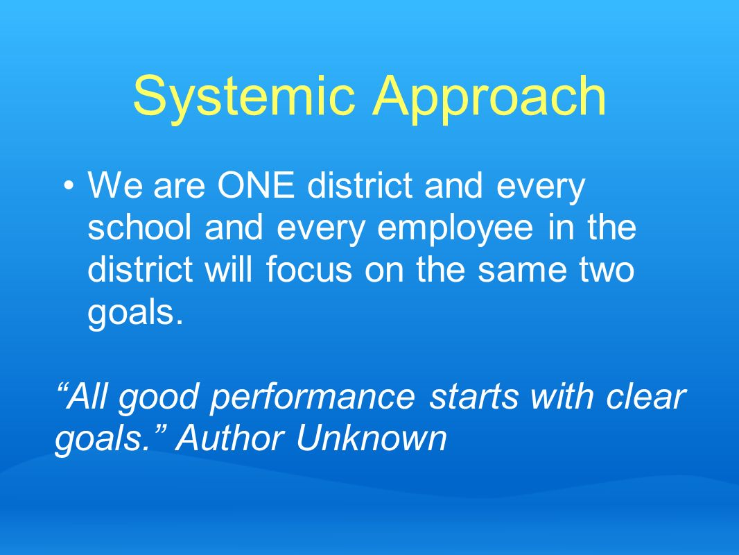 Systemic ApproachWe are ONE district and every school and every employee in the district will focus on the same two goals.
