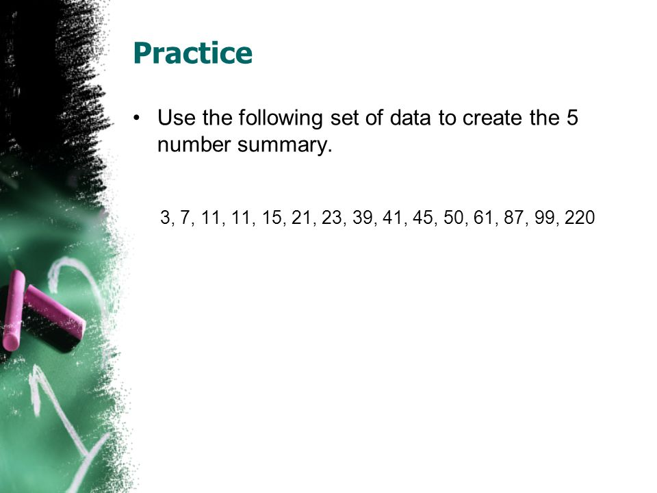 Practice Use the following set of data to create the 5 number summary.