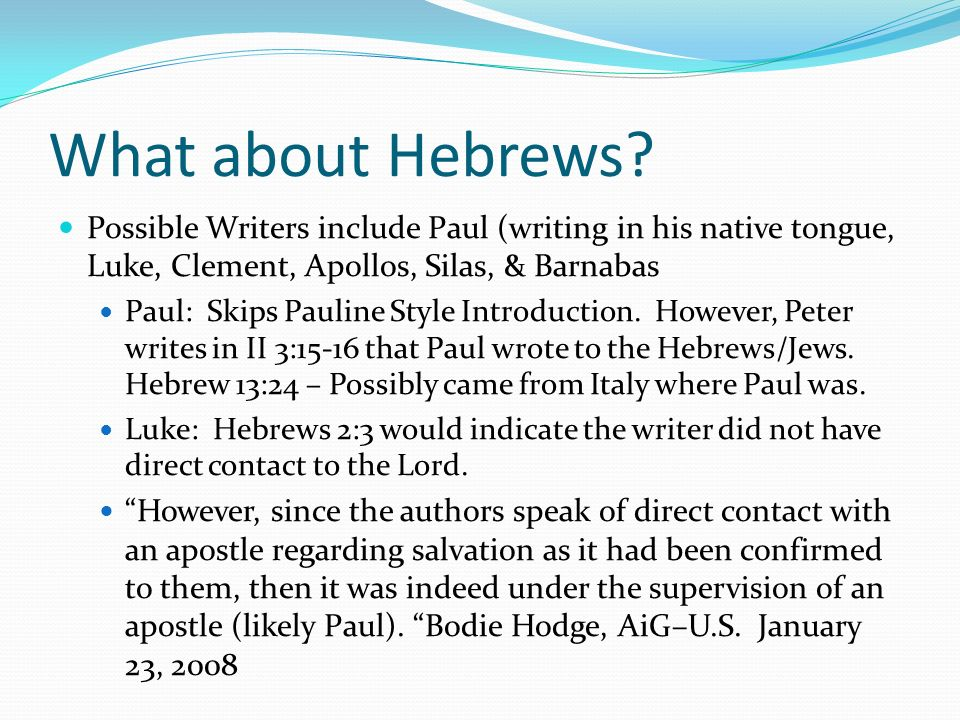 What about Hebrews Possible Writers include Paul (writing in his native tongue, Luke, Clement, Apollos, Silas, & Barnabas.