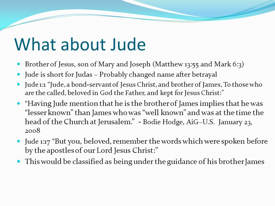 What about JudeBrother of Jesus, son of Mary and Joseph (Matthew 13:55 and Mark 6:3) Jude is short for Judas – Probably changed name after betrayal.