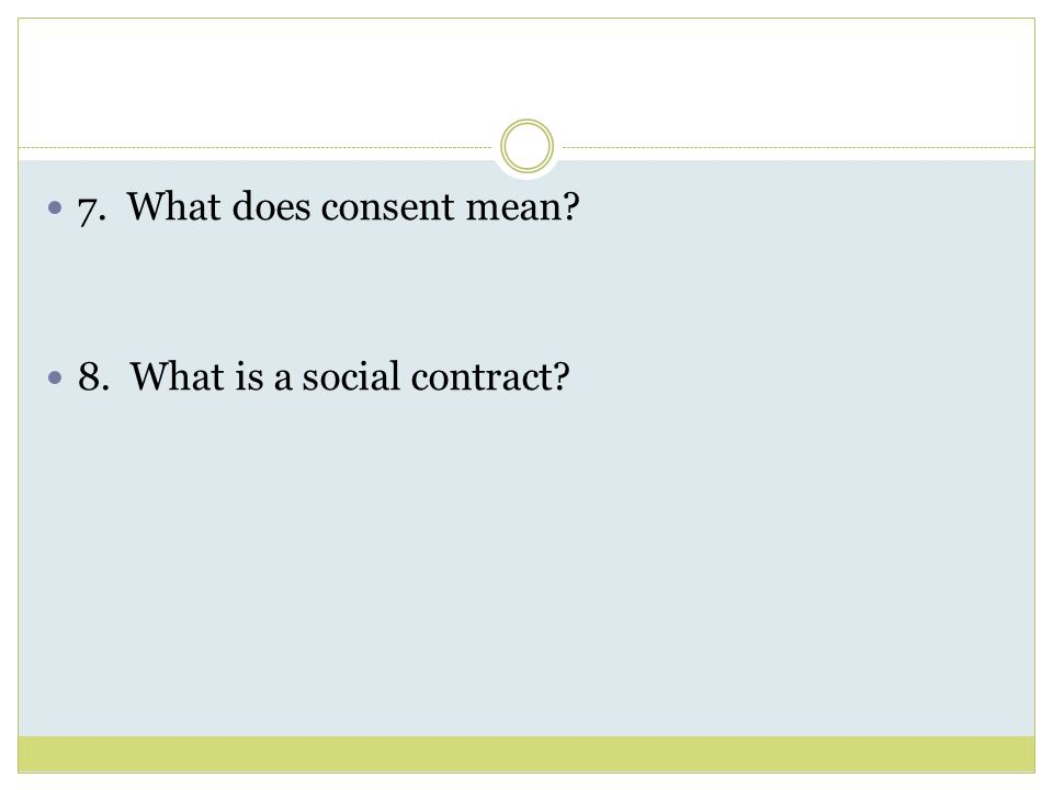 7. What does consent mean 8. What is a social contract
