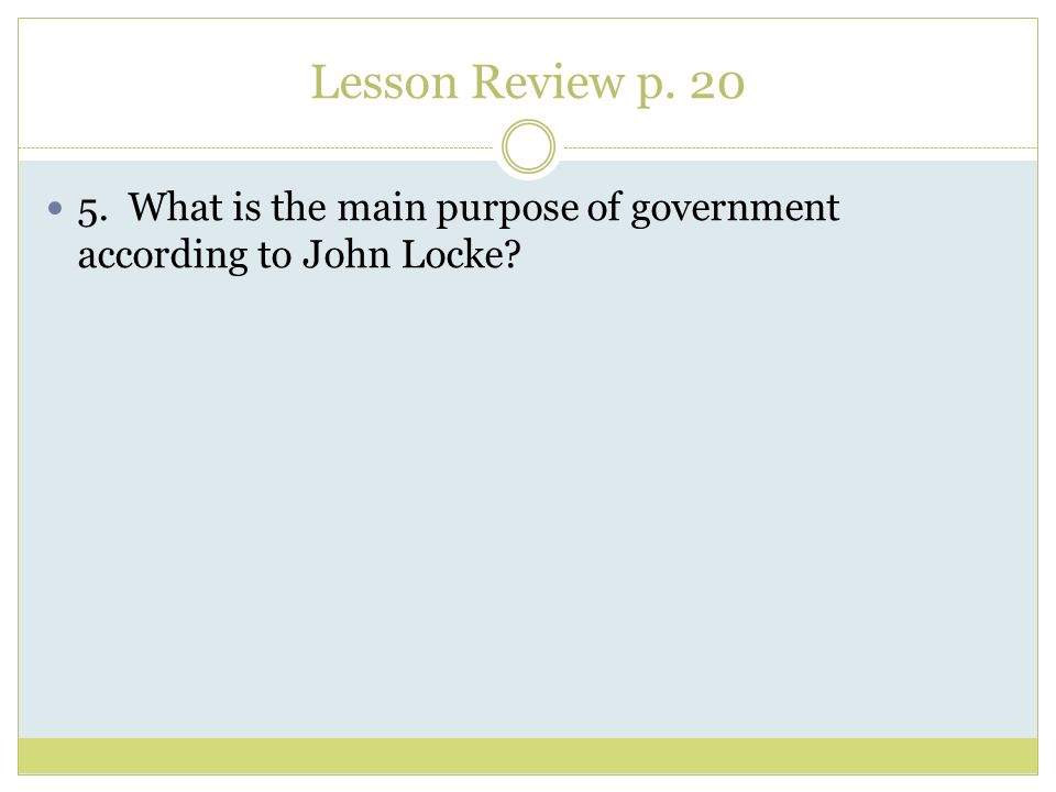 Lesson Review p. 20 5. What is the main purpose of government according to John Locke
