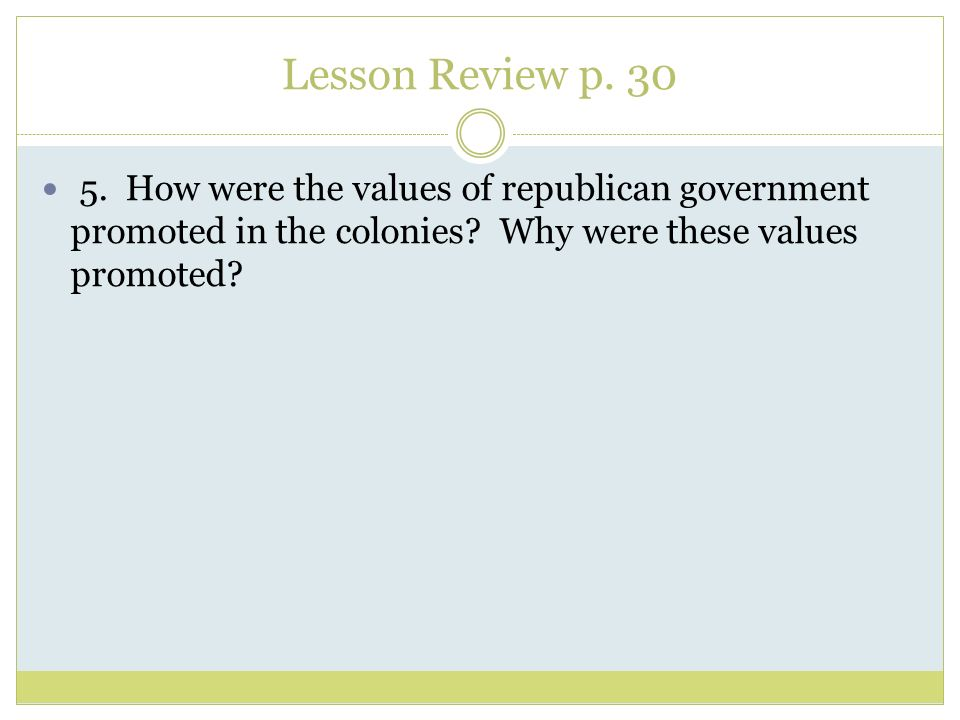 Lesson Review p. 30 5. How were the values of republican government promoted in the colonies.