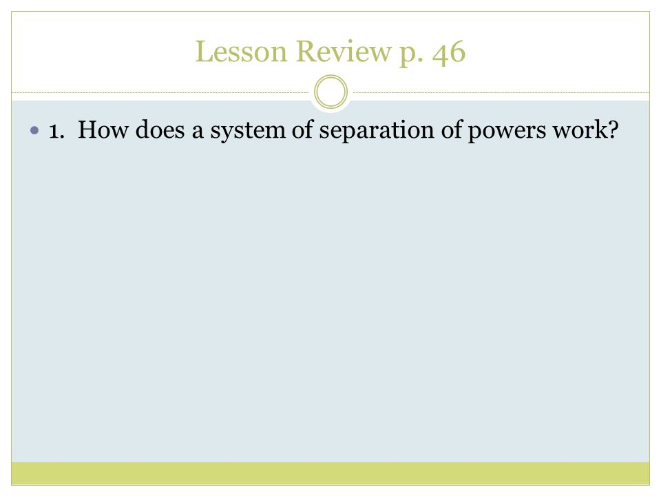 Lesson Review p. 46 1. How does a system of separation of powers work