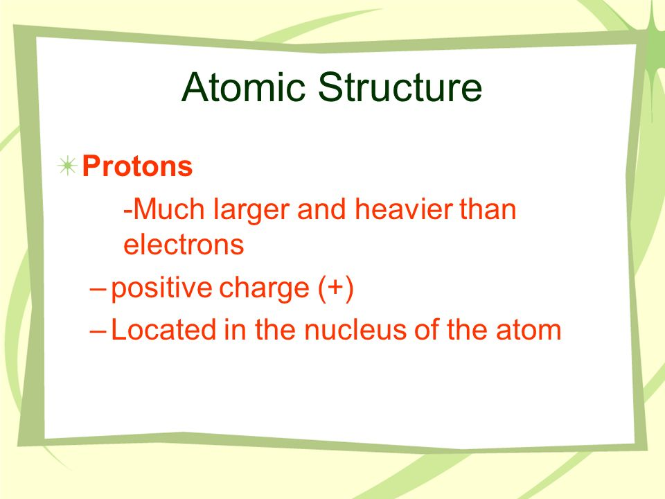 Atomic Structure Protons -Much larger and heavier than electrons