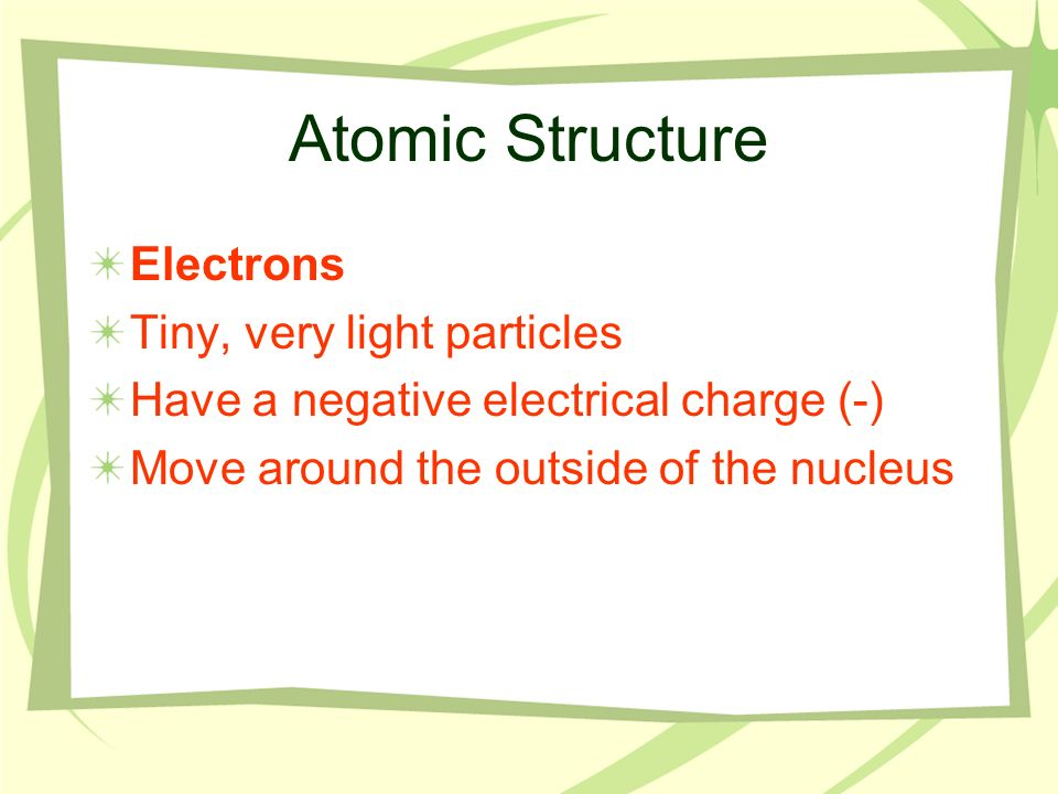 Atomic Structure Electrons Tiny, very light particles