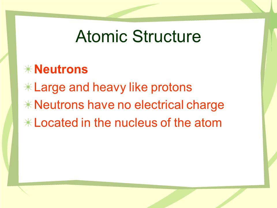 Atomic Structure Neutrons Large and heavy like protons