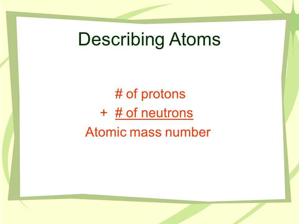 Describing Atoms # of protons + # of neutrons Atomic mass number