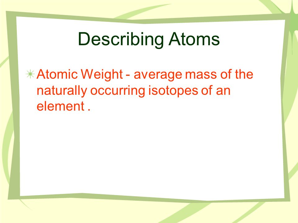 Describing Atoms Atomic Weight - average mass of the naturally occurring isotopes of an element .