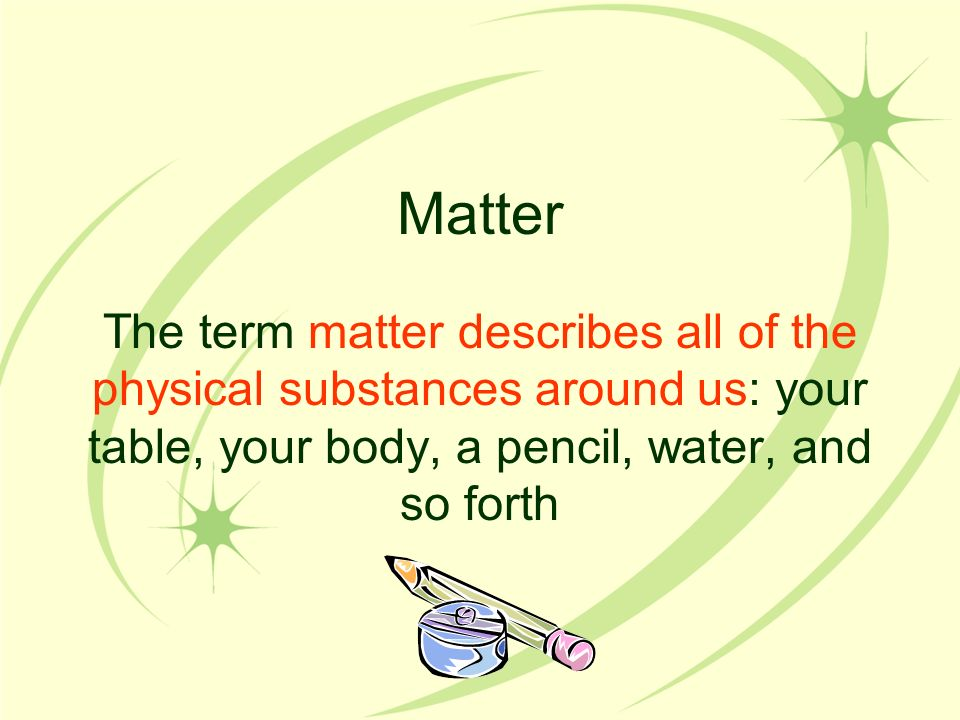 Matter The term matter describes all of the physical substances around us: your table, your body, a pencil, water, and so forth.