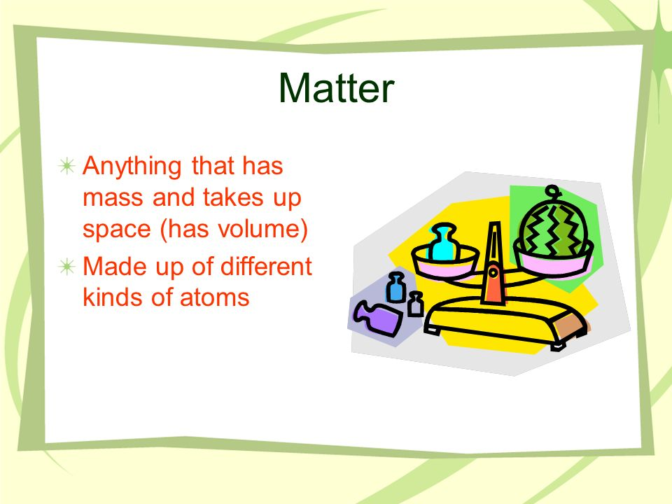 Matter Anything that has mass and takes up space (has volume)