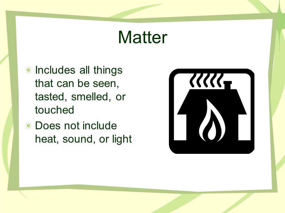 Matter Includes all things that can be seen, tasted, smelled, or touched.
