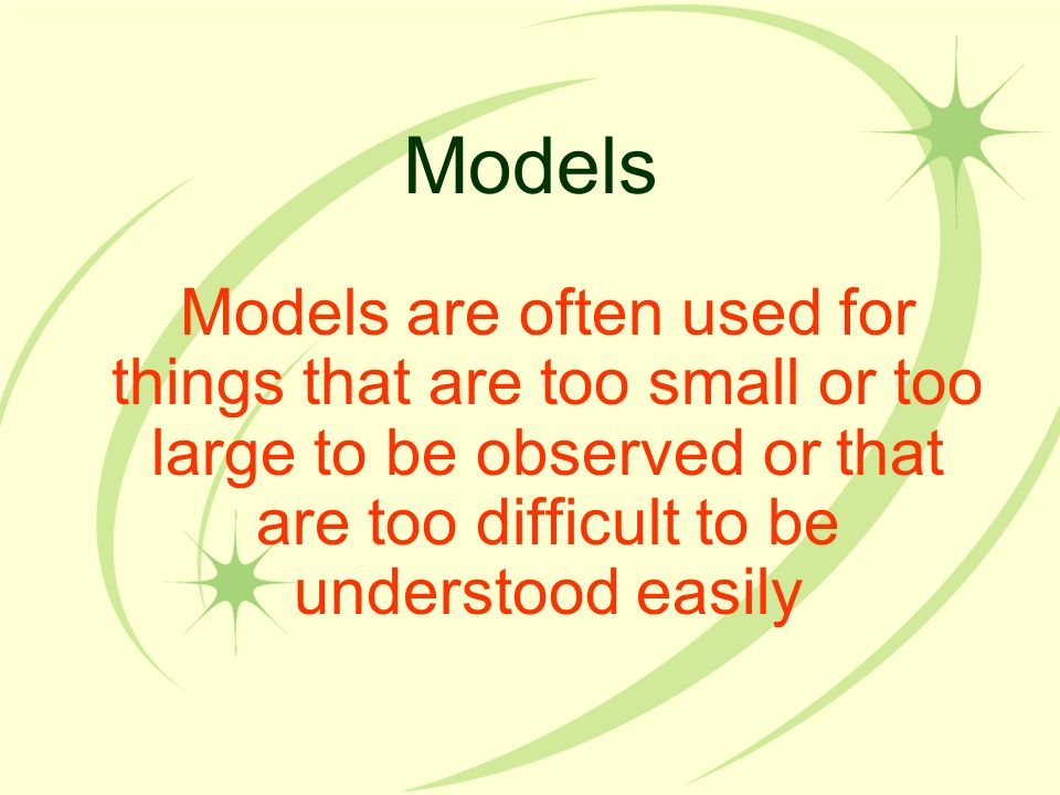 Models Models are often used for things that are too small or too large to be observed or that are too difficult to be understood easily.