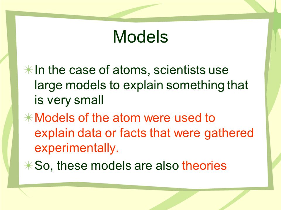 Models In the case of atoms, scientists use large models to explain something that is very small.