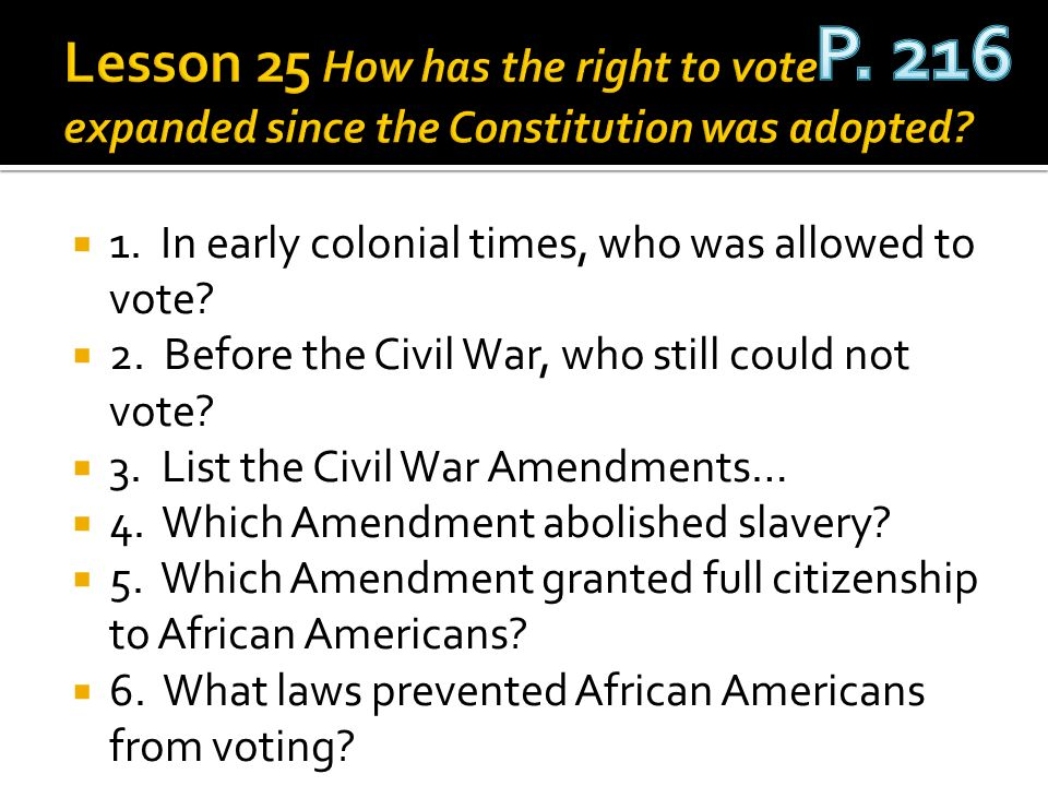 P. 216 Lesson 25 How has the right to vote expanded since the Constitution was adopted 1. In early colonial times, who was allowed to vote