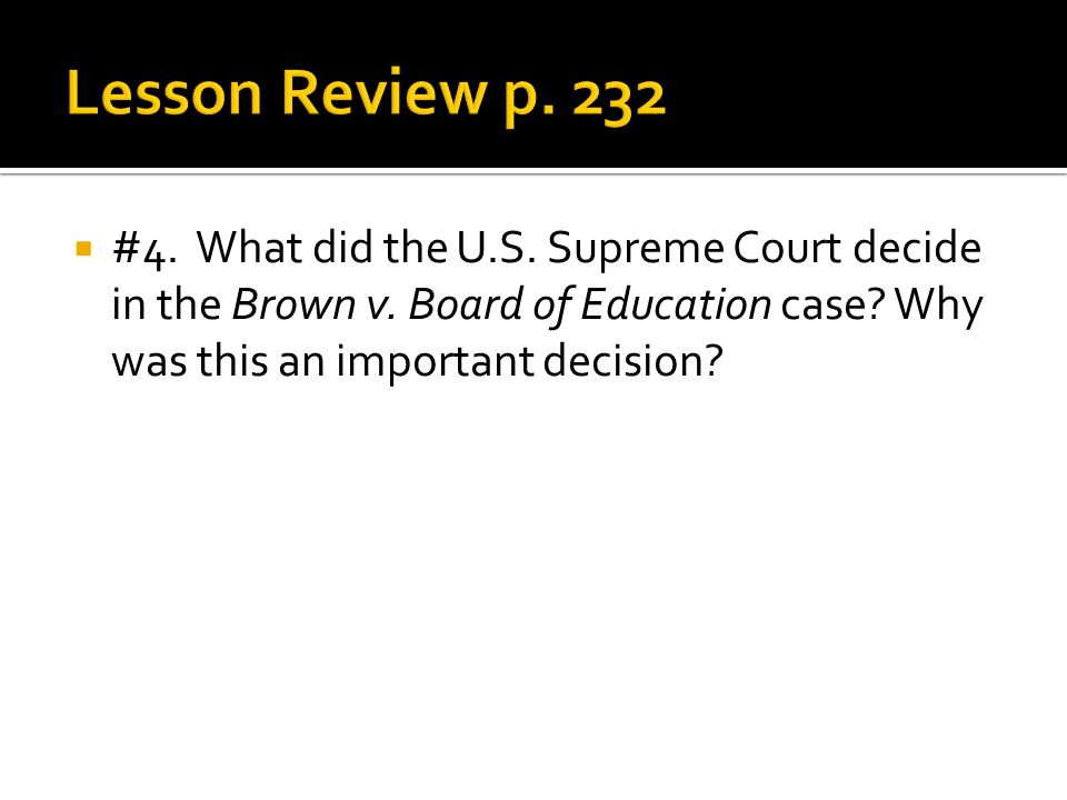 Lesson Review p. 232 #4. What did the U.S. Supreme Court decide in the Brown v.
