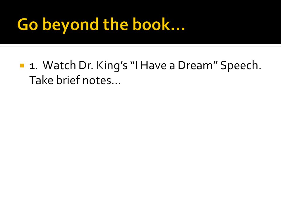 Go beyond the book… 1. Watch Dr. King's I Have a Dream Speech. Take brief notes…