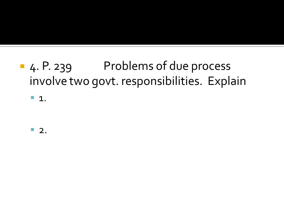 4. P. 239. Problems of due process involve two govt. responsibilities