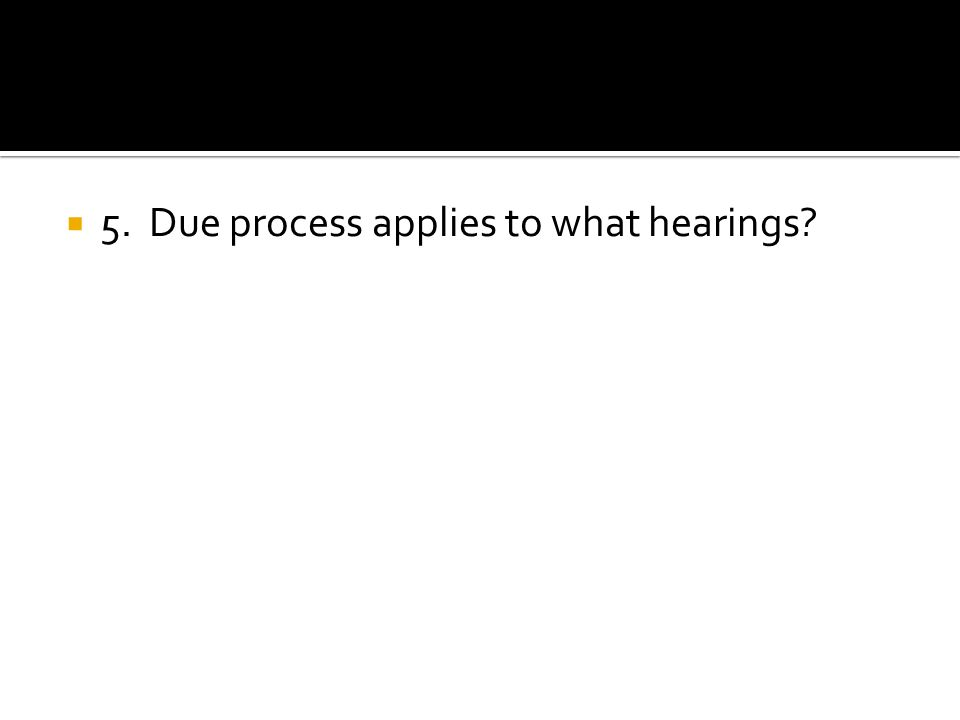 5. Due process applies to what hearings