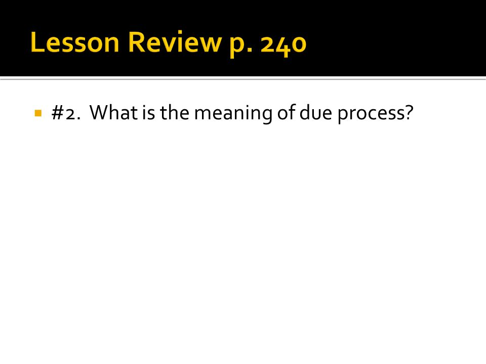 Lesson Review p. 240 #2. What is the meaning of due process