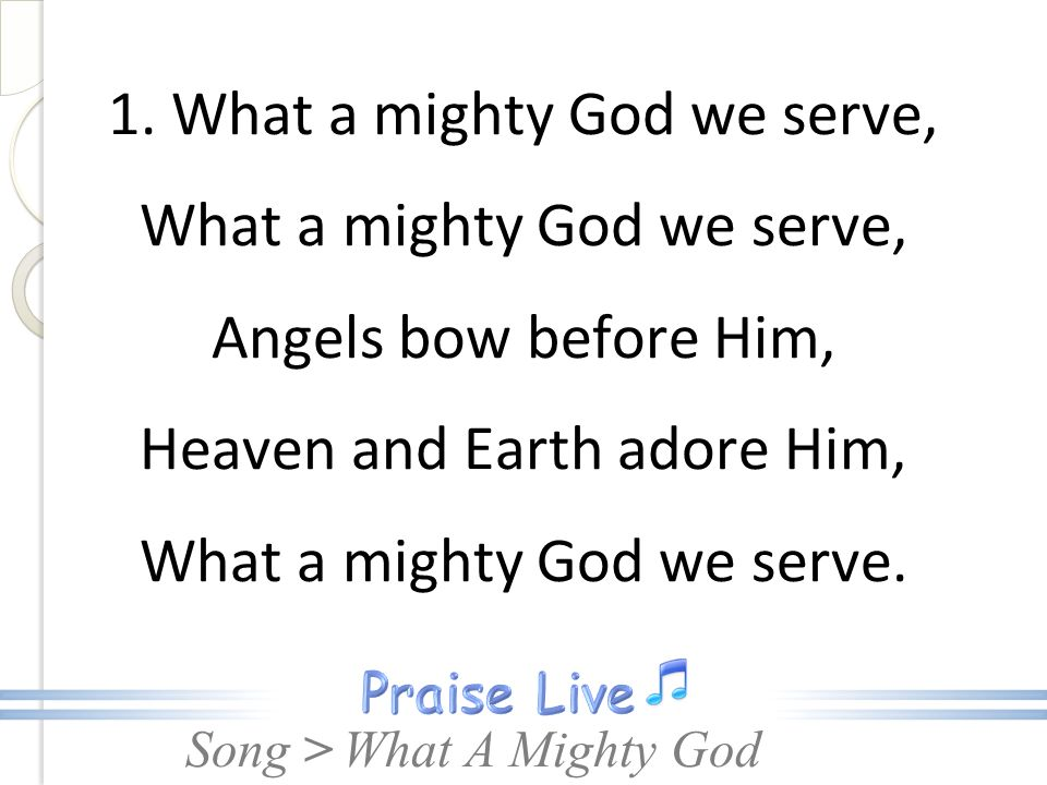 1. What a mighty God we serve, What a mighty God we serve, Angels bow before Him, Heaven and Earth adore Him, What a mighty God we serve.