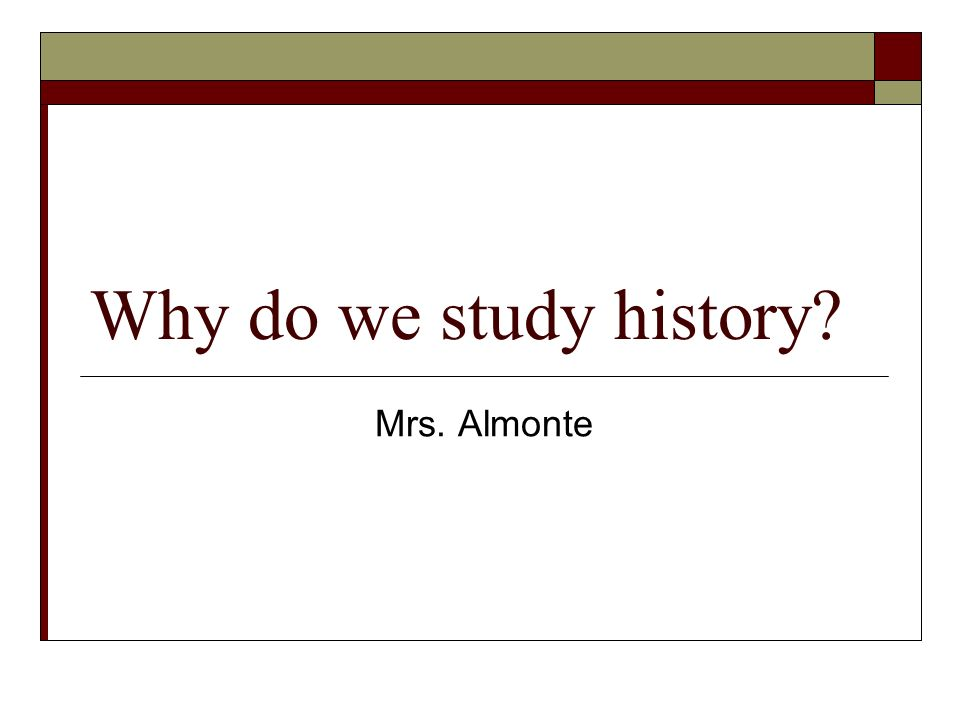 Why do we study history Mrs. Almonte