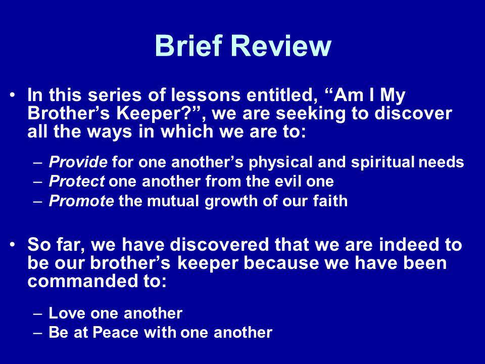 Brief Review In this series of lessons entitled, Am I My Brother's Keeper , we are seeking to discover all the ways in which we are to: