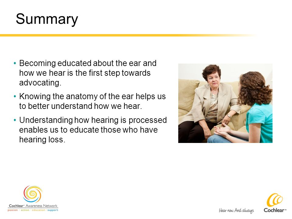 Summary Becoming educated about the ear and how we hear is the first step towards advocating.